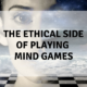 The ethical side of playing mind games